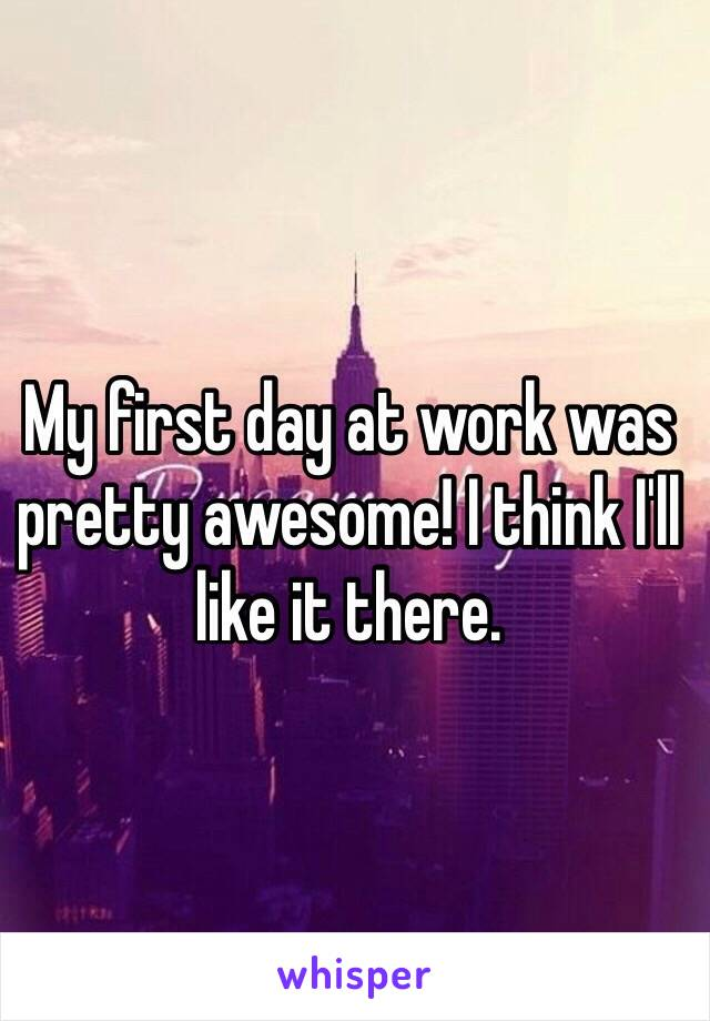 My first day at work was pretty awesome! I think I'll like it there.