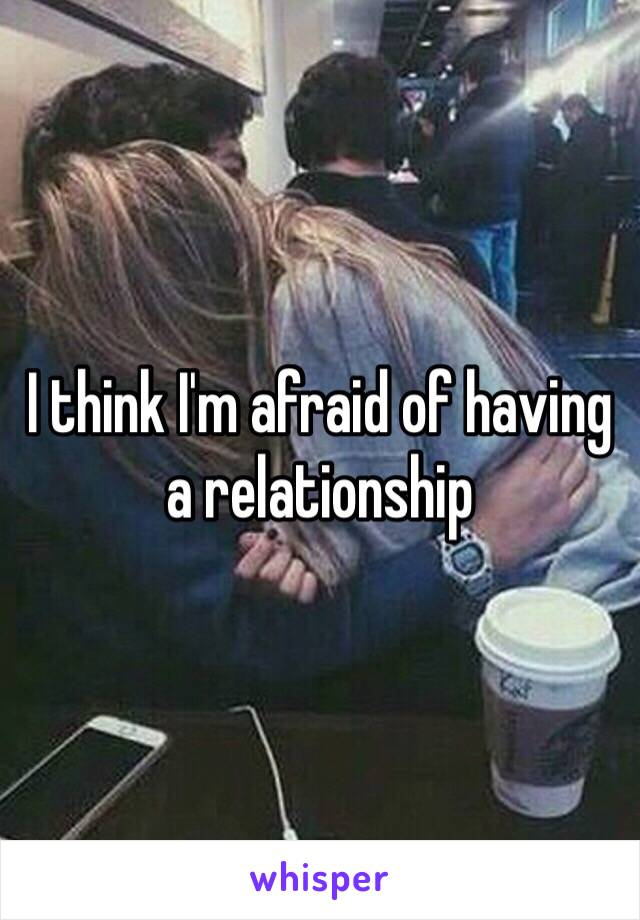 I think I'm afraid of having a relationship