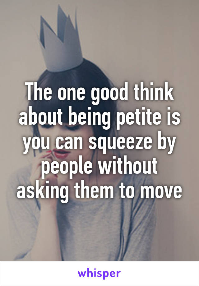 The one good think about being petite is you can squeeze by people without asking them to move