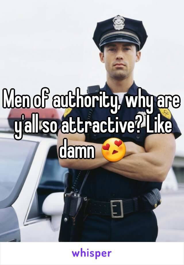 Men of authority, why are y'all so attractive? Like damn 😍