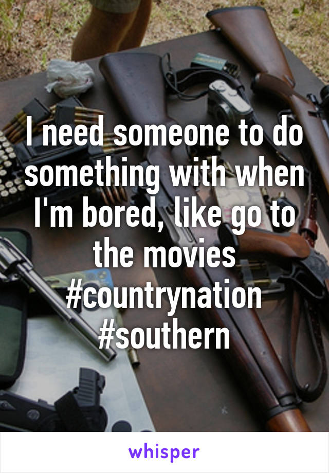 I need someone to do something with when I'm bored, like go to the movies #countrynation #southern