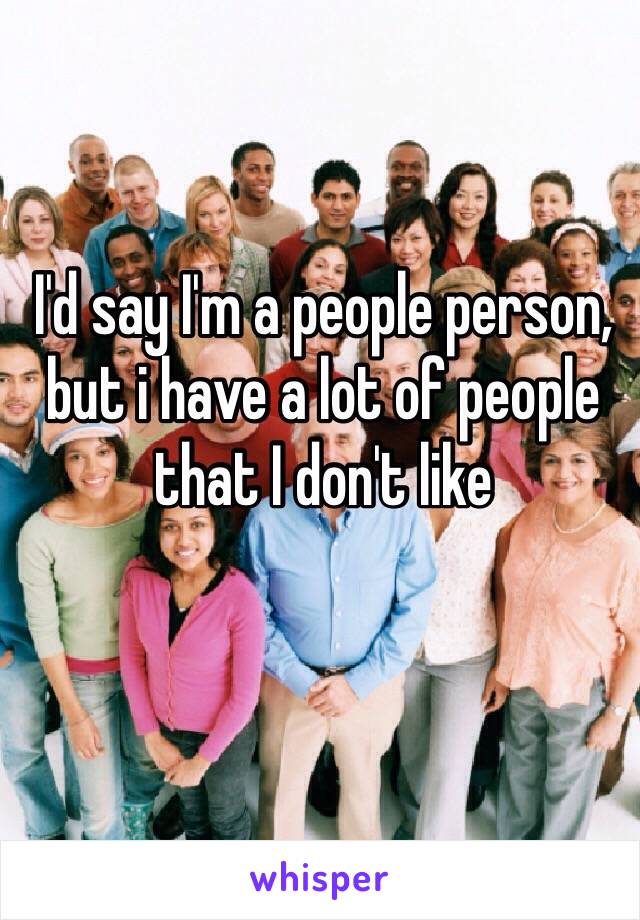 I'd say I'm a people person, but i have a lot of people that I don't like