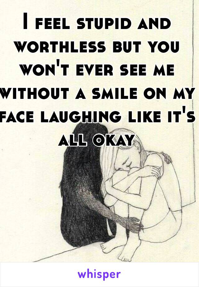 I feel stupid and worthless but you won't ever see me without a smile on my face laughing like it's all okay