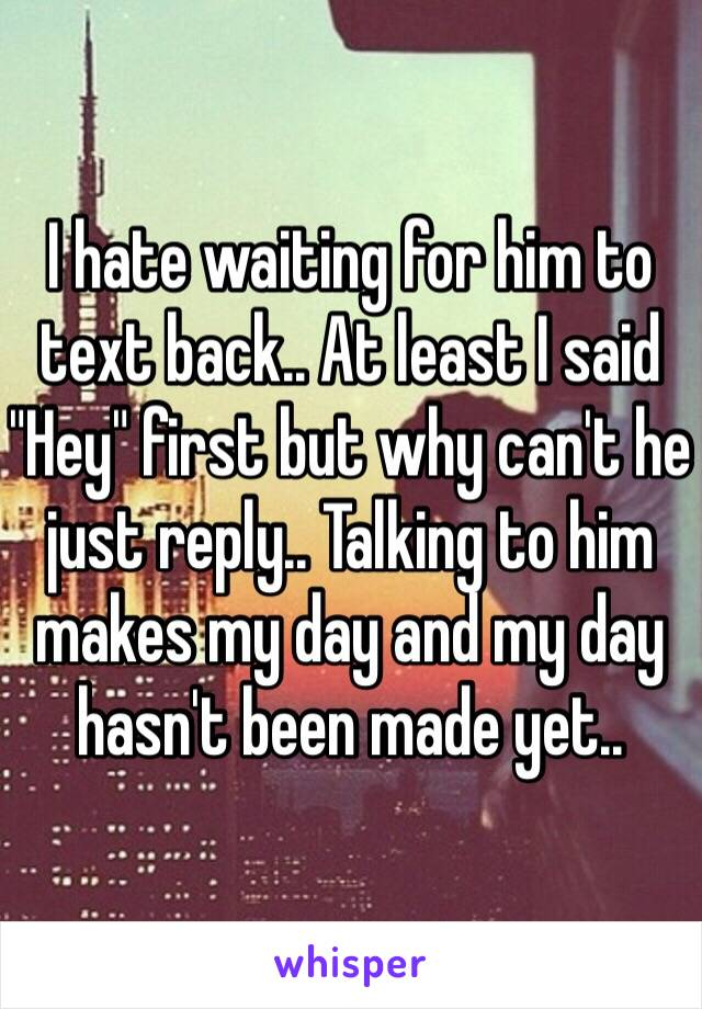 """I hate waiting for him to text back.. At least I said """"Hey"""" first but why can't he just reply.. Talking to him makes my day and my day hasn't been made yet.."""