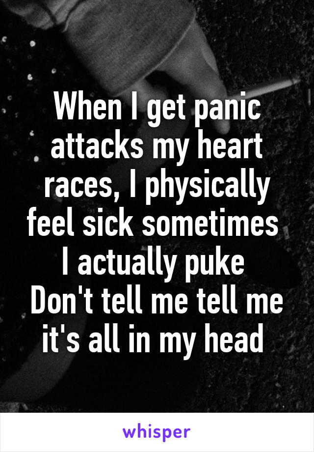 When I get panic attacks my heart races, I physically feel sick sometimes  I actually puke  Don't tell me tell me it's all in my head