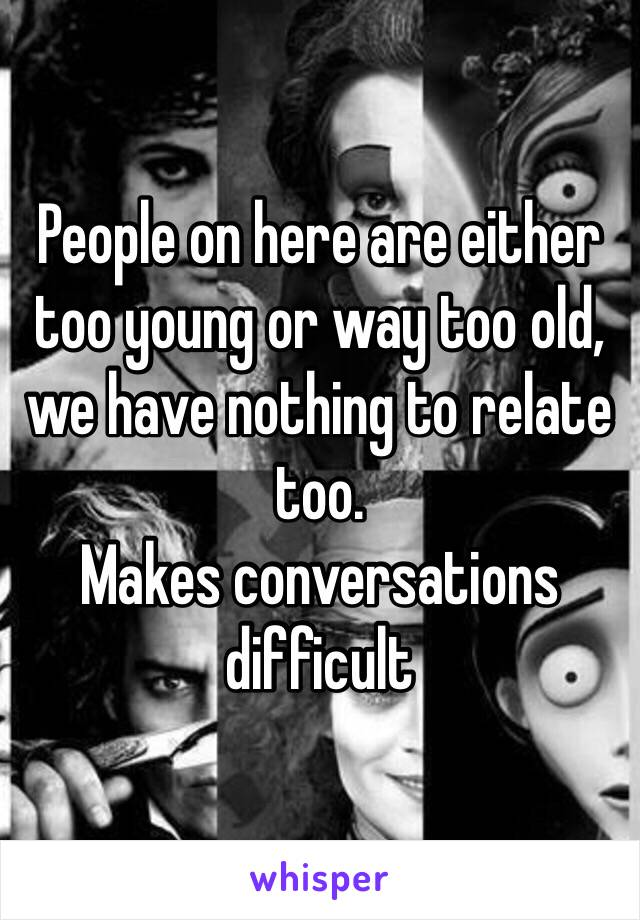 People on here are either too young or way too old, we have nothing to relate too.   Makes conversations difficult