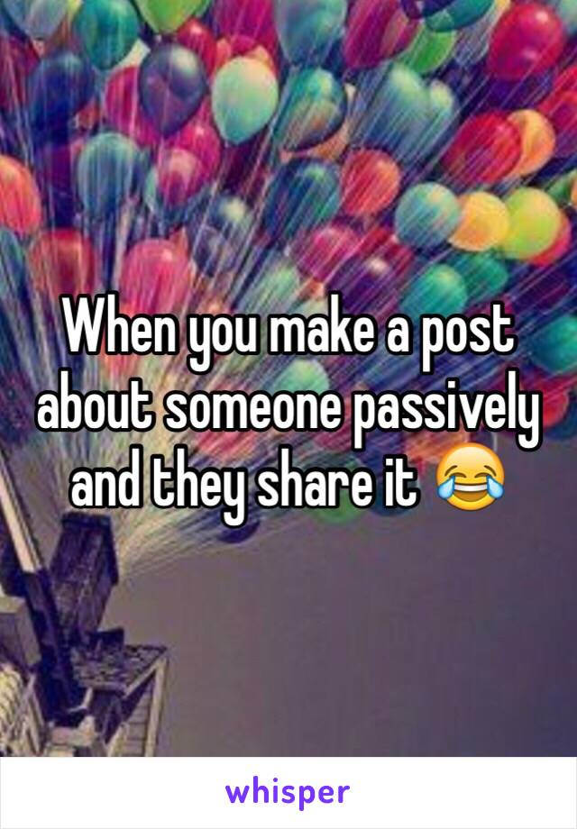 When you make a post about someone passively and they share it 😂