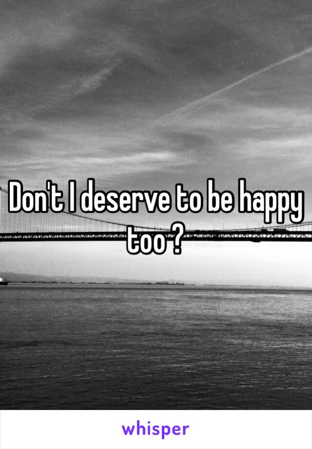 Don't I deserve to be happy too ?