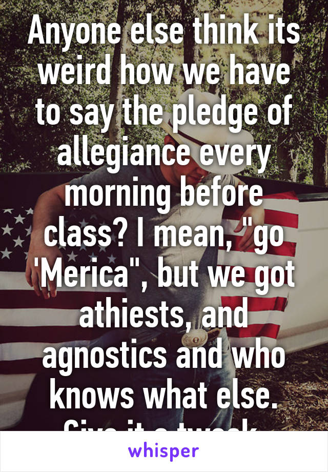 "Anyone else think its weird how we have to say the pledge of allegiance every morning before class? I mean, ""go 'Merica"", but we got athiests, and agnostics and who knows what else. Give it a tweek."
