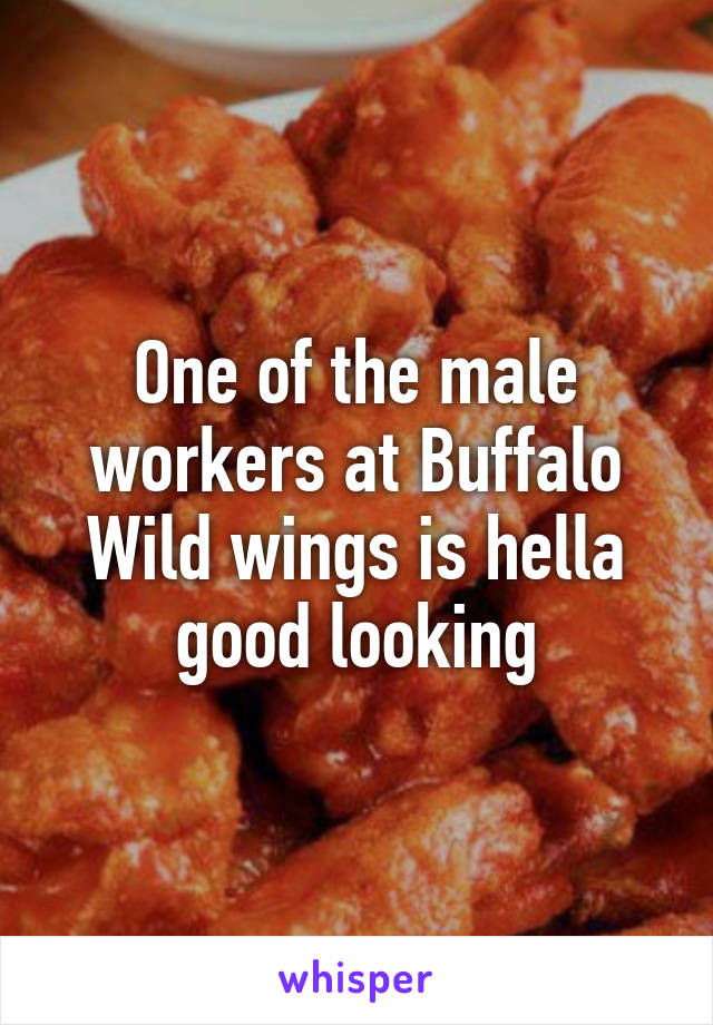 One of the male workers at Buffalo Wild wings is hella good looking