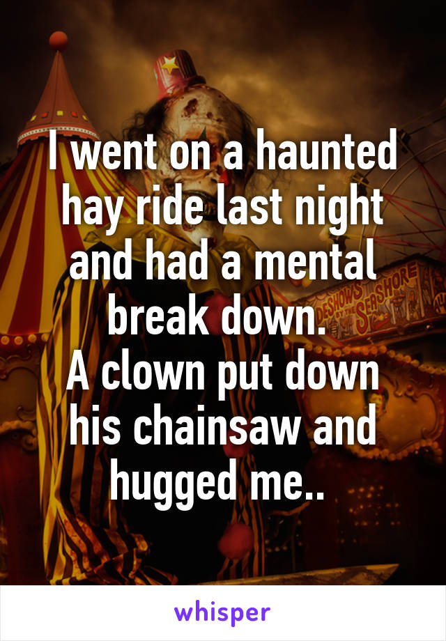I went on a haunted hay ride last night and had a mental break down.  A clown put down his chainsaw and hugged me..