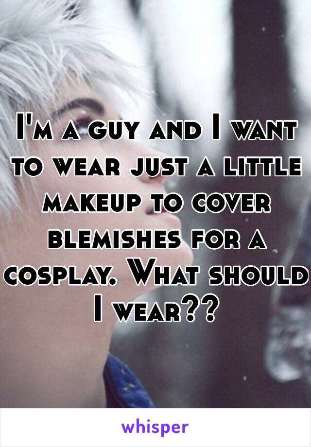 I'm a guy and I want to wear just a little makeup to cover blemishes for a cosplay. What should I wear??