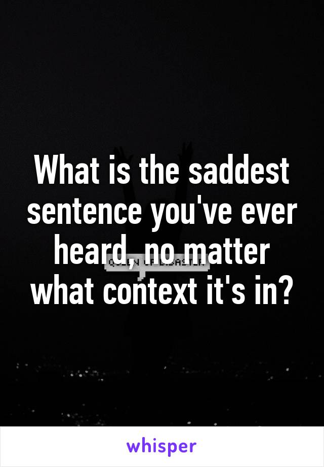 What is the saddest sentence you've ever heard, no matter what context it's in?