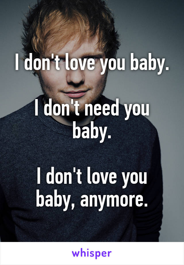 I don't love you baby.  I don't need you baby.  I don't love you baby, anymore.