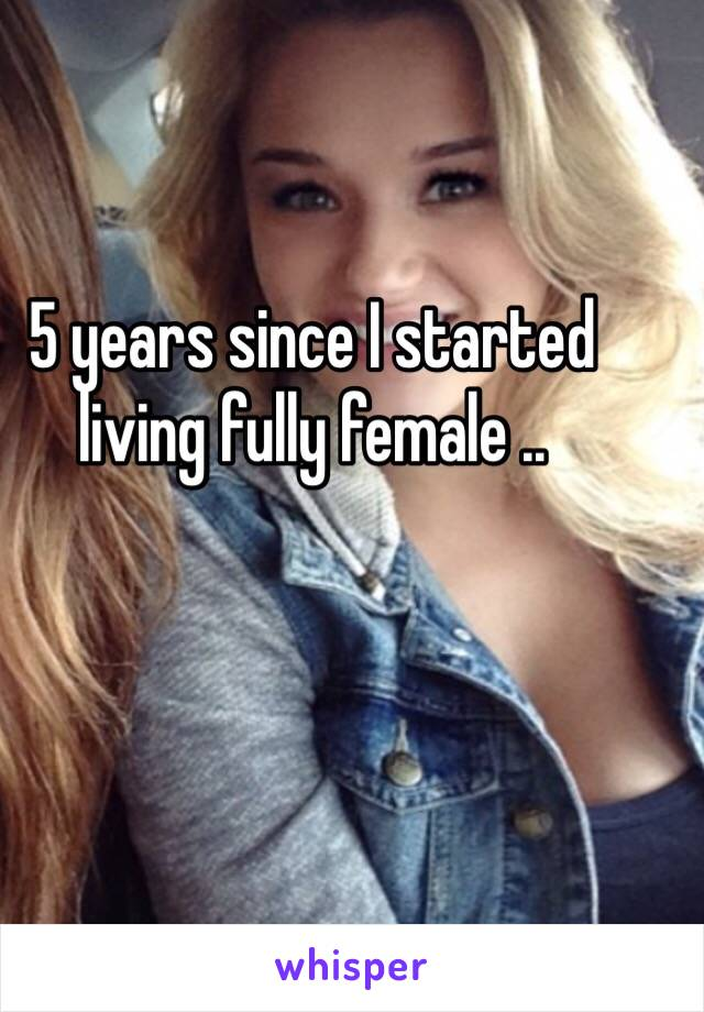 5 years since I started living fully female ..
