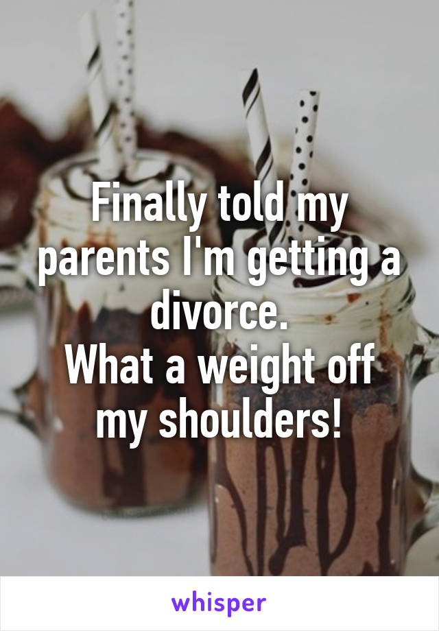 Finally told my parents I'm getting a divorce. What a weight off my shoulders!