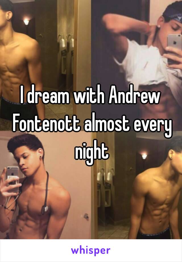 I dream with Andrew Fontenott almost every night