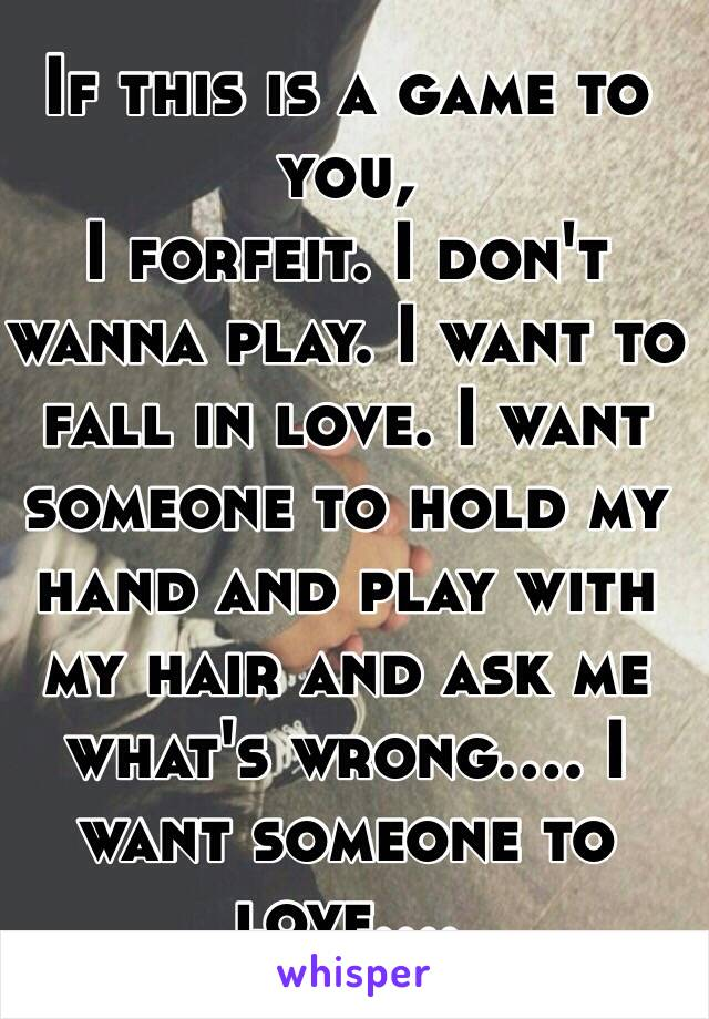 If this is a game to you,  I forfeit. I don't wanna play. I want to fall in love. I want someone to hold my hand and play with my hair and ask me what's wrong.... I want someone to love....