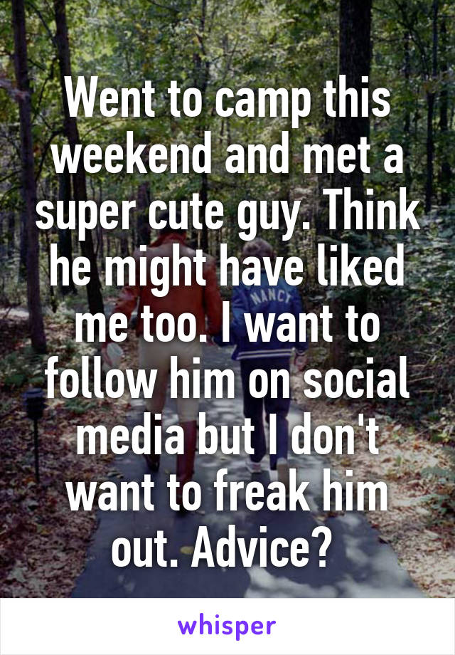 Went to camp this weekend and met a super cute guy. Think he might have liked me too. I want to follow him on social media but I don't want to freak him out. Advice?