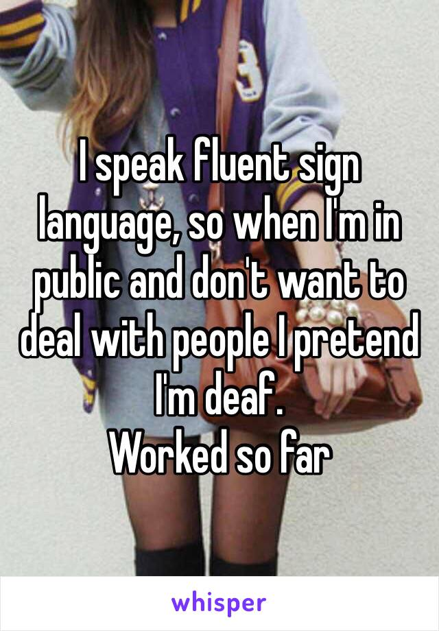I speak fluent sign language, so when I'm in public and don't want to deal with people I pretend I'm deaf.  Worked so far