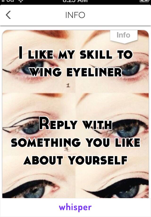I like my skill to wing eyeliner   Reply with something you like about yourself