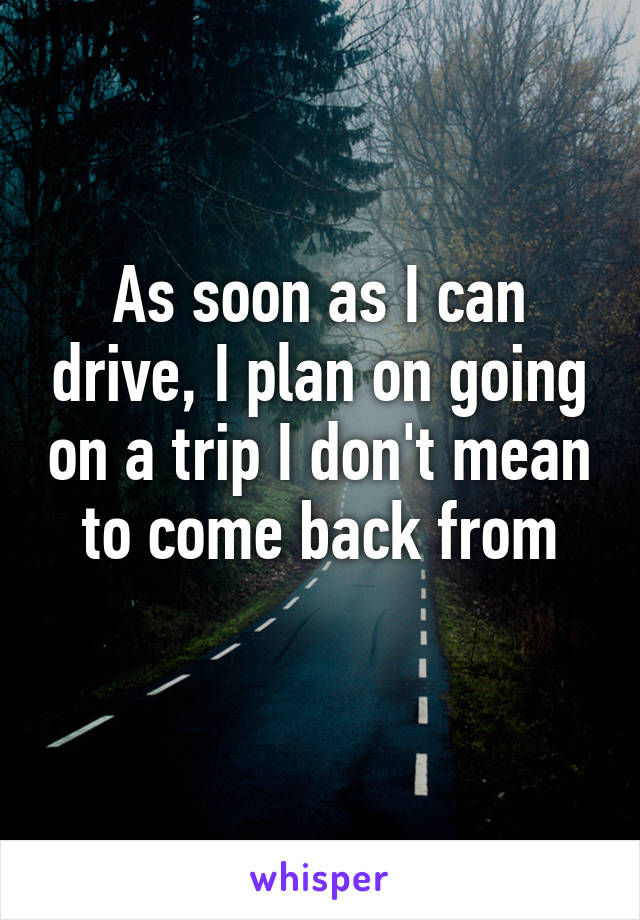 As soon as I can drive, I plan on going on a trip I don't mean to come back from