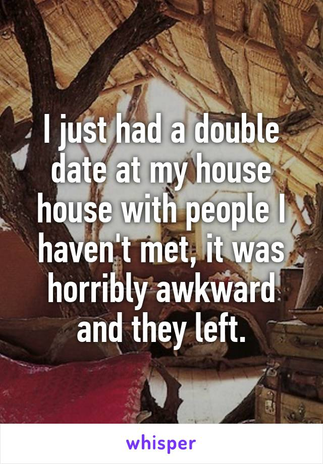 I just had a double date at my house house with people I haven't met, it was horribly awkward and they left.