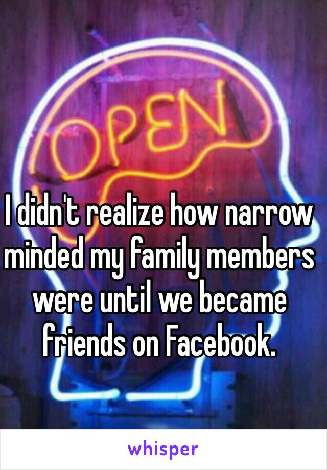 I didn't realize how narrow minded my family members were until we became friends on Facebook.