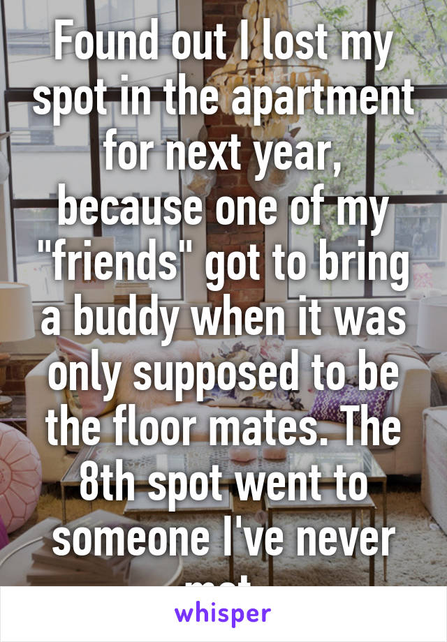 """Found out I lost my spot in the apartment for next year, because one of my """"friends"""" got to bring a buddy when it was only supposed to be the floor mates. The 8th spot went to someone I've never met."""