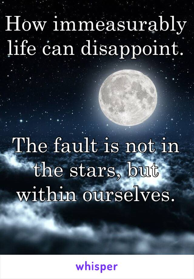 How immeasurably life can disappoint.     The fault is not in the stars, but within ourselves.