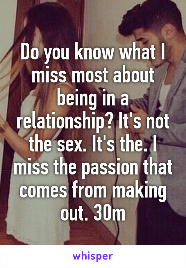 Do you know what I miss most about being in a relationship? It's not the sex. It's the. I miss the passion that comes from making out. 30m