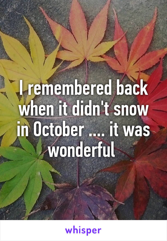 I remembered back when it didn't snow in October .... it was wonderful