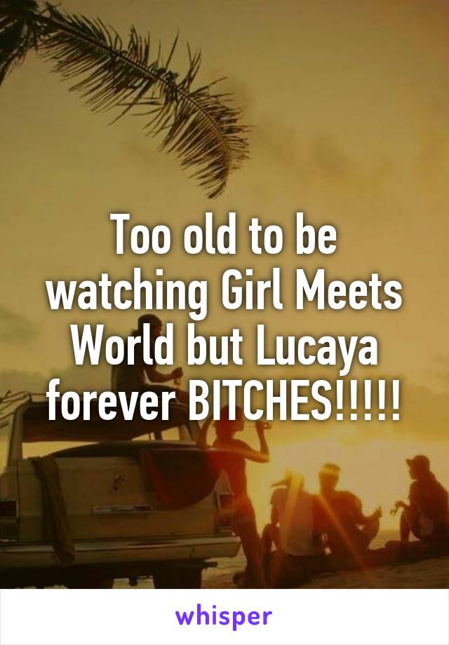 Too old to be watching Girl Meets World but Lucaya forever BITCHES!!!!!