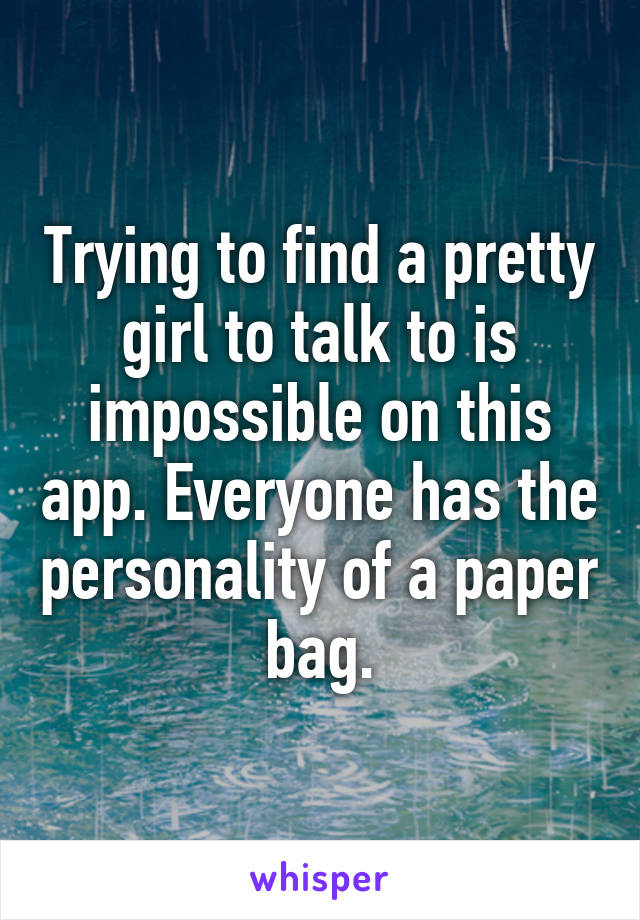 Trying to find a pretty girl to talk to is impossible on this app. Everyone has the personality of a paper bag.