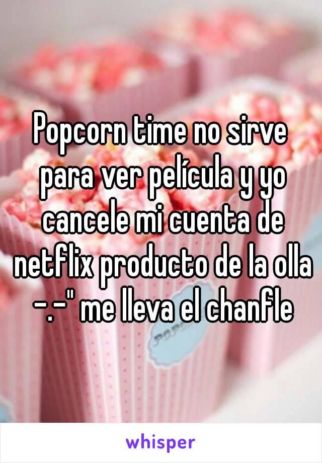 """Popcorn time no sirve para ver película y yo cancele mi cuenta de netflix producto de la olla -.-"""" me lleva el chanfle"""
