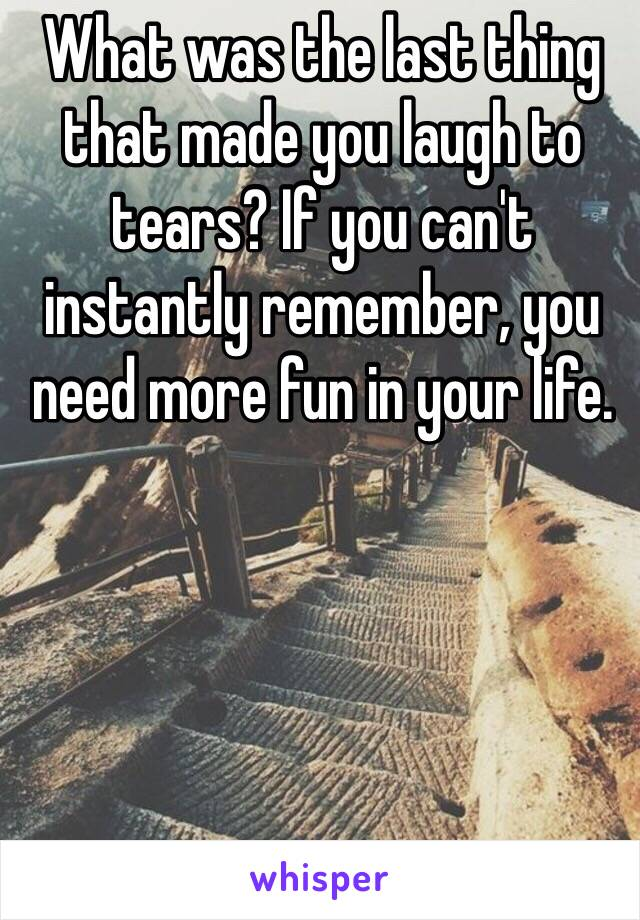What was the last thing that made you laugh to tears? If you can't instantly remember, you need more fun in your life.