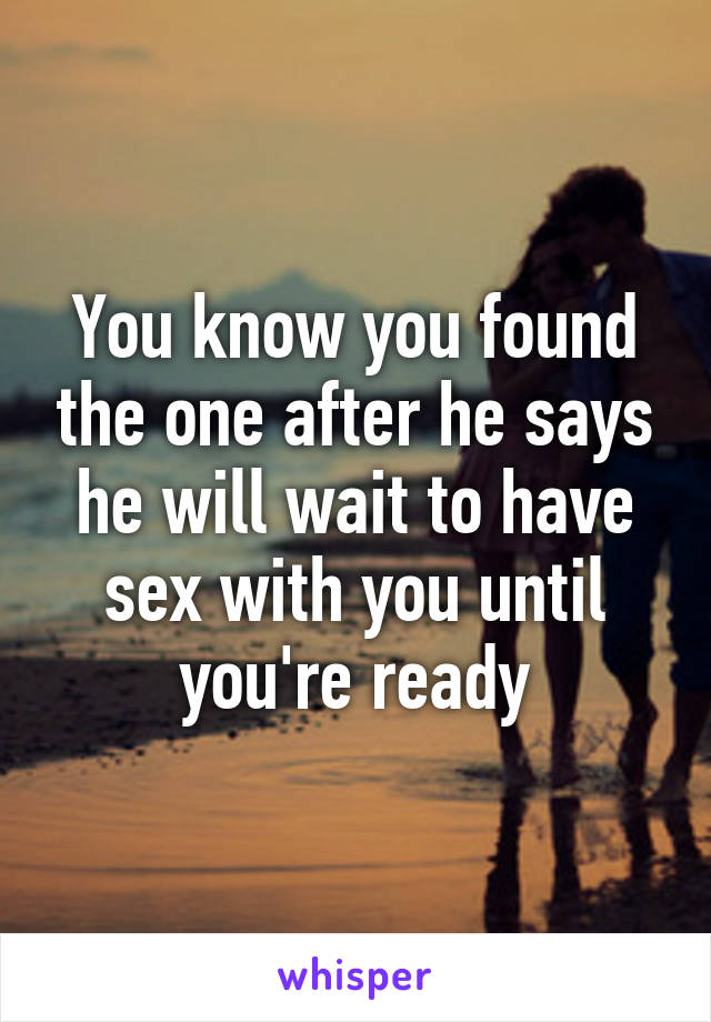 You know you found the one after he says he will wait to have sex with you until you're ready