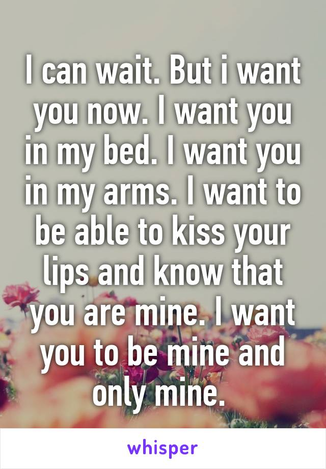 I can wait. But i want you now. I want you in my bed. I want you in my arms. I want to be able to kiss your lips and know that you are mine. I want you to be mine and only mine.