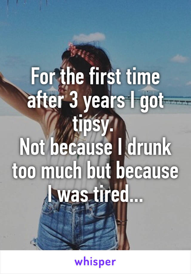 For the first time after 3 years I got tipsy.  Not because I drunk too much but because I was tired...