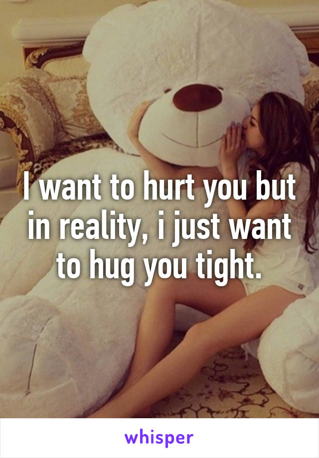 I want to hurt you but in reality, i just want to hug you tight.