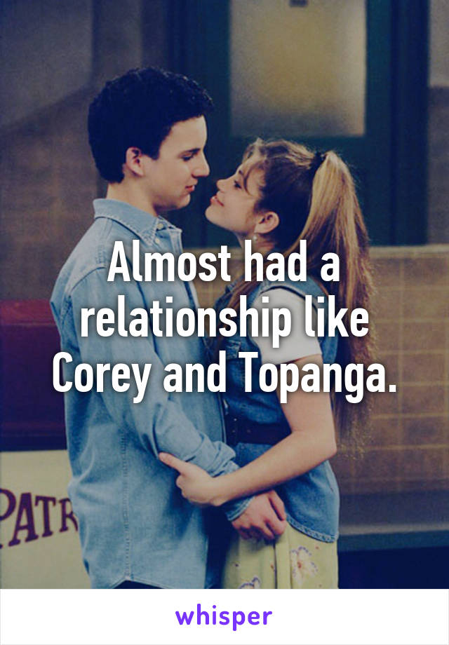 Almost had a relationship like Corey and Topanga.
