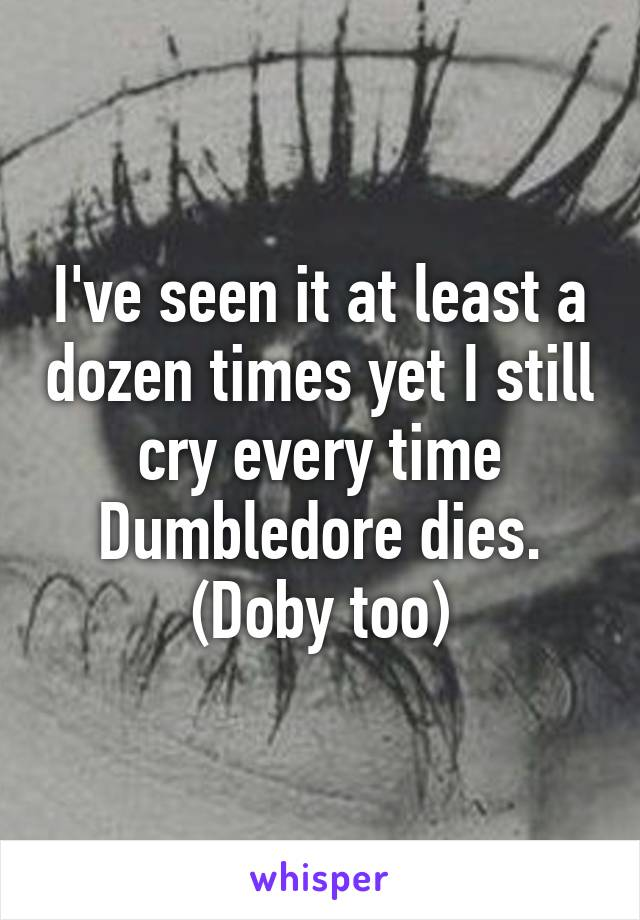 I've seen it at least a dozen times yet I still cry every time Dumbledore dies. (Doby too)