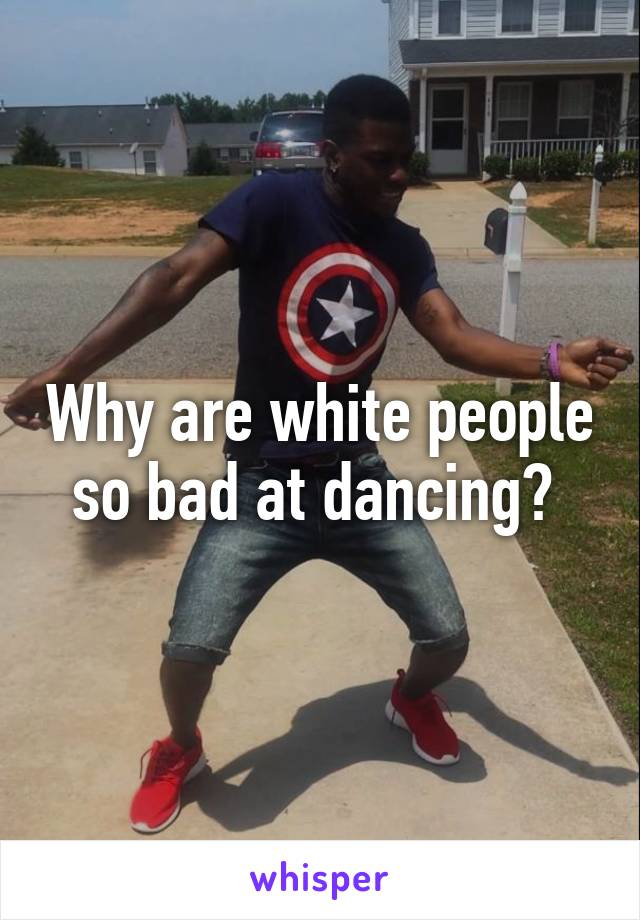 Why are white people so bad at dancing?