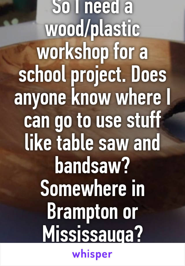 So I need a wood/plastic workshop for a school project. Does anyone know where I can go to use stuff like table saw and bandsaw? Somewhere in Brampton or Mississauga? Thanks!