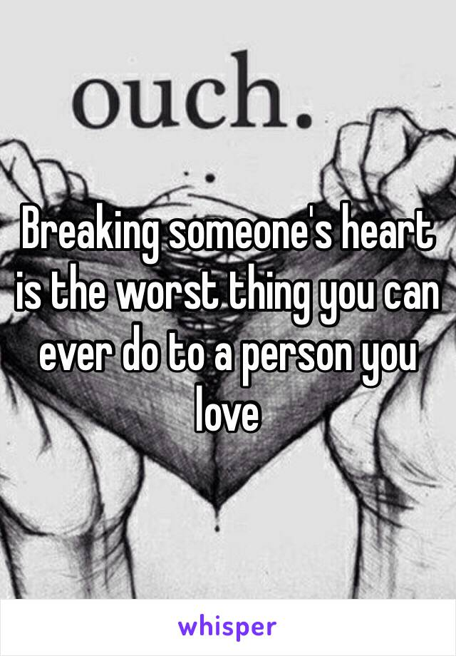 Breaking someone's heart is the worst thing you can ever do to a person you love