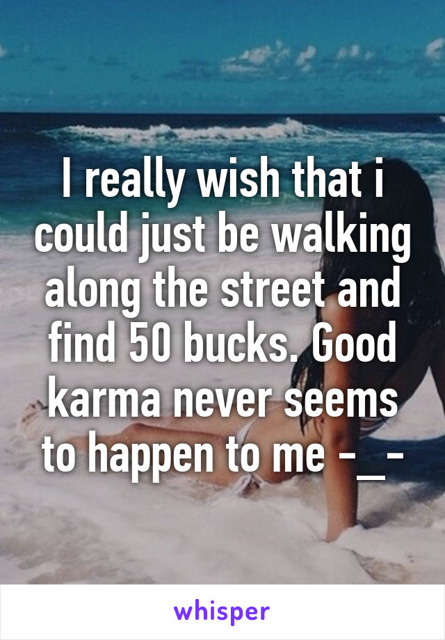 I really wish that i could just be walking along the street and find 50 bucks. Good karma never seems to happen to me -_-