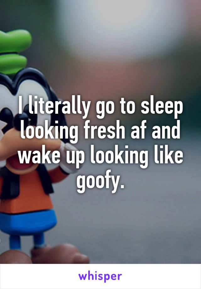 I literally go to sleep looking fresh af and wake up looking like goofy.