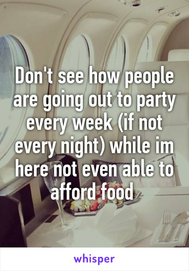 Don't see how people are going out to party every week (if not every night) while im here not even able to afford food