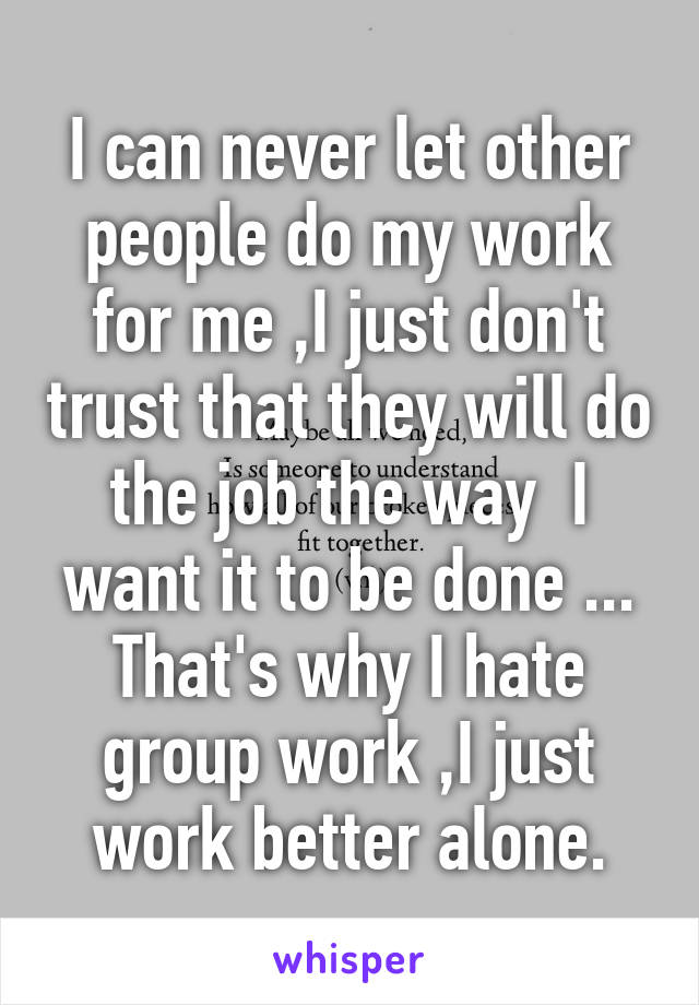 I can never let other people do my work for me ,I just don't trust that they will do the job the way  I want it to be done ... That's why I hate group work ,I just work better alone.