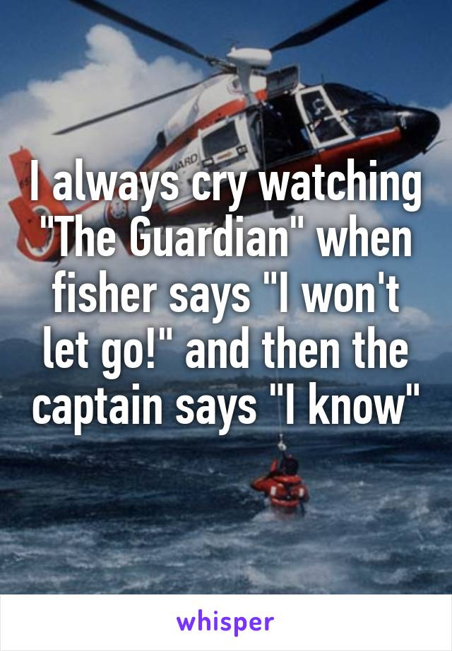 "I always cry watching ""The Guardian"" when fisher says ""I won't let go!"" and then the captain says ""I know"""